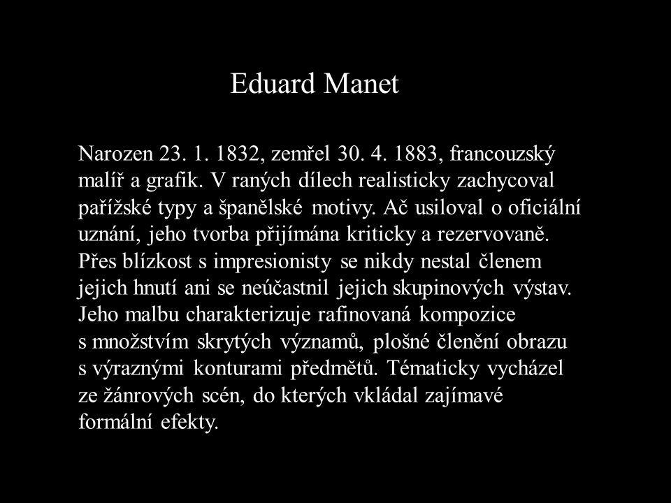 Eduard Manet Narozen 23. 1. 1832, zemřel 30. 4. 1883, francouzský malíř a grafik. V raných dílech realisticky zachycoval pařížské typy a španělské mot