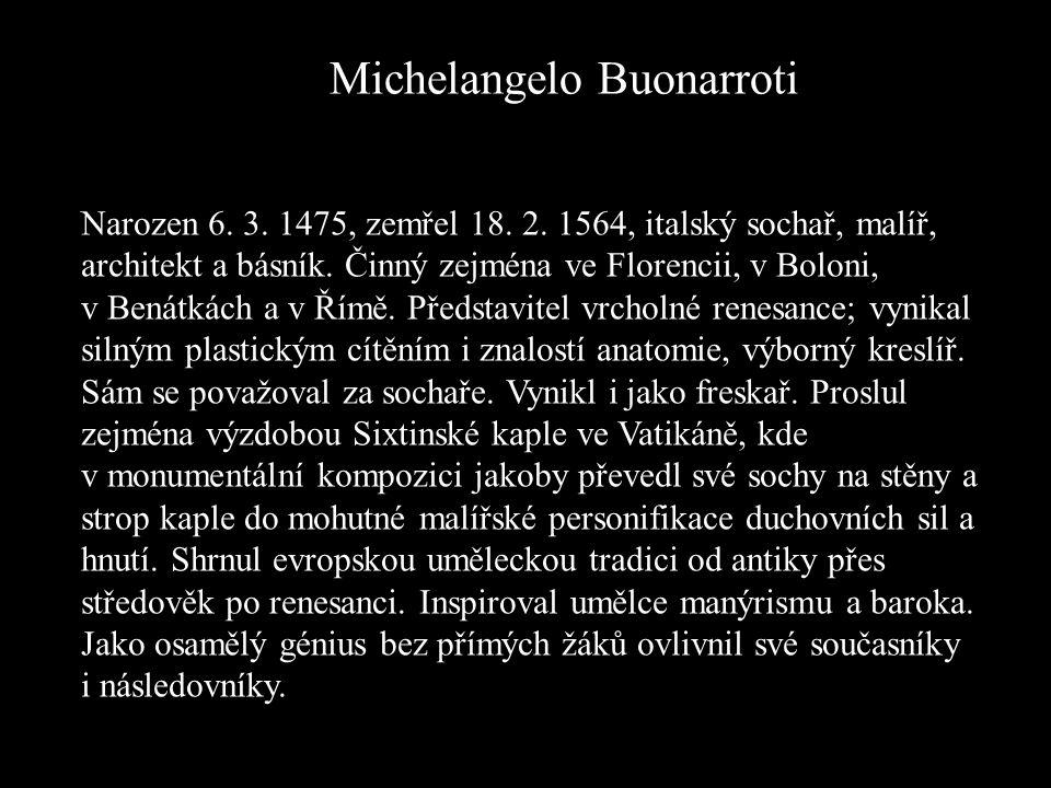 Michelangelo Buonarroti Narozen 6. 3. 1475, zemřel 18. 2. 1564, italský sochař, malíř, architekt a básník. Činný zejména ve Florencii, v Boloni, v Ben