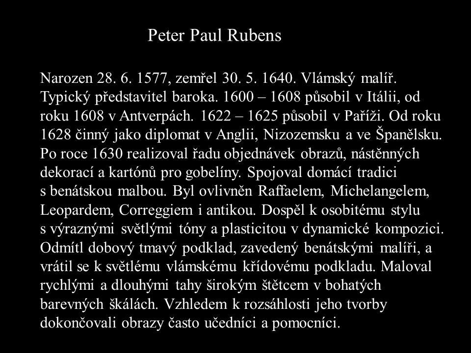 Peter Paul Rubens Narozen 28. 6. 1577, zemřel 30. 5. 1640. Vlámský malíř. Typický představitel baroka. 1600 – 1608 působil v Itálii, od roku 1608 v An