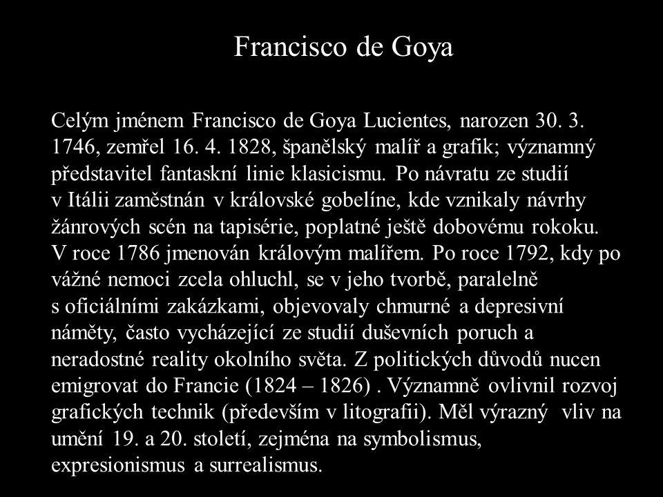 Francisco de Goya Celým jménem Francisco de Goya Lucientes, narozen 30. 3. 1746, zemřel 16. 4. 1828, španělský malíř a grafik; významný představitel f