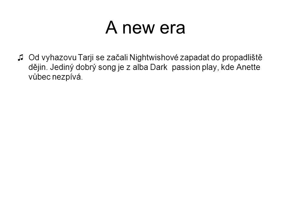 A new era ♫Od vyhazovu Tarji se začali Nightwishové zapadat do propadliště dějin. Jediný dobrý song je z alba Dark passion play, kde Anette vůbec nezp