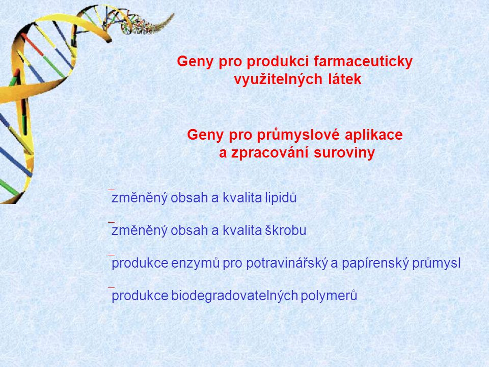 Geny pro produkci farmaceuticky využitelných látek Geny pro průmyslové aplikace a zpracování suroviny ` změněný obsah a kvalita lipidů ` změněný obsah