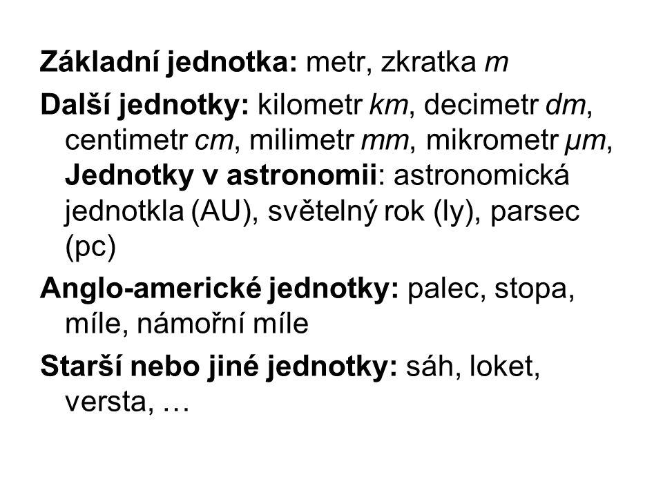 Základní jednotka: metr, zkratka m Další jednotky: kilometr km, decimetr dm, centimetr cm, milimetr mm, mikrometr μm, Jednotky v astronomii: astronomická jednotkla (AU), světelný rok (ly), parsec (pc) Anglo-americké jednotky: palec, stopa, míle, námořní míle Starší nebo jiné jednotky: sáh, loket, versta, …