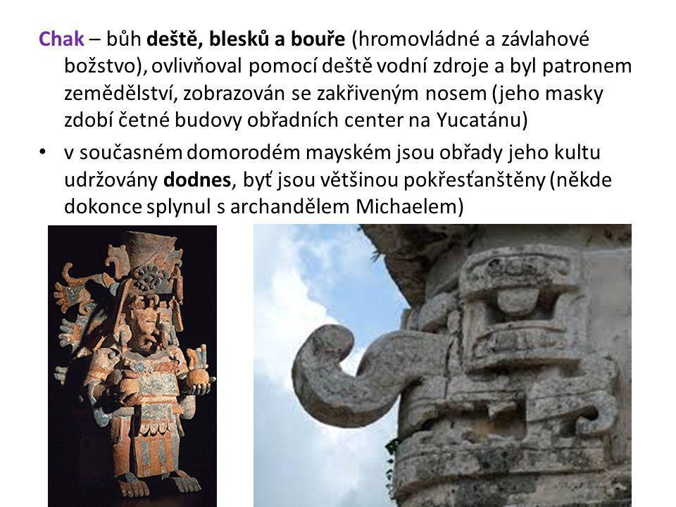 Chak – bůh deště, blesků a bouře (hromovládné a závlahové božstvo), ovlivňoval pomocí deště vodní zdroje a byl patronem zemědělství, zobrazován se zak