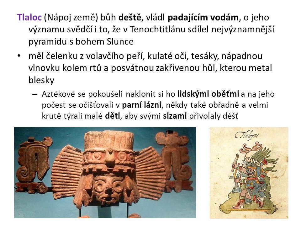 Tlaloc (Nápoj země) bůh deště, vládl padajícím vodám, o jeho významu svědčí i to, že v Tenochtitlánu sdílel nejvýznamnější pyramidu s bohem Slunce měl