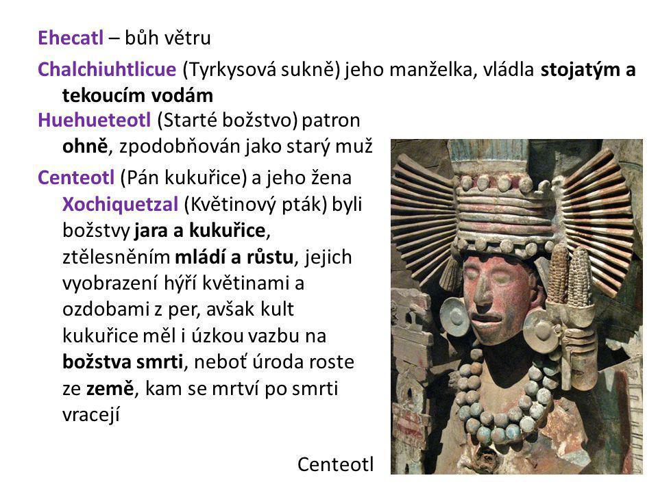 Ehecatl – bůh větru Chalchiuhtlicue (Tyrkysová sukně) jeho manželka, vládla stojatým a tekoucím vodám Huehueteotl (Starté božstvo) patron ohně, zpodob