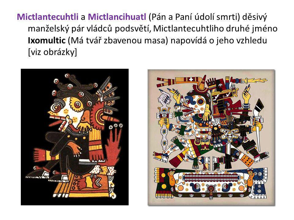 Mictlantecuhtli a Mictlancihuatl (Pán a Paní údolí smrti) děsivý manželský pár vládců podsvětí, Mictlantecuhtliho druhé jméno Ixomultic (Má tvář zbave