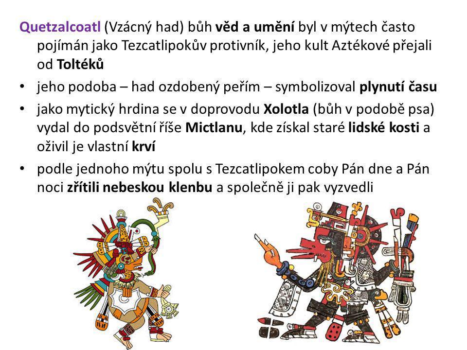 Quetzalcoatl (Vzácný had) bůh věd a umění byl v mýtech často pojímán jako Tezcatlipokův protivník, jeho kult Aztékové přejali od Toltéků jeho podoba –