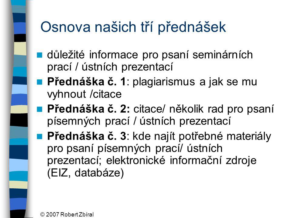 © 2007 Robert Zbíral Osnova našich tří přednášek důležité informace pro psaní seminárních prací / ústních prezentací Přednáška č.