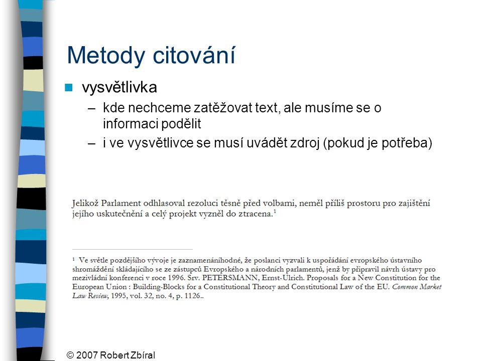 © 2007 Robert Zbíral Metody citování vysvětlivka –kde nechceme zatěžovat text, ale musíme se o informaci podělit –i ve vysvětlivce se musí uvádět zdroj (pokud je potřeba)