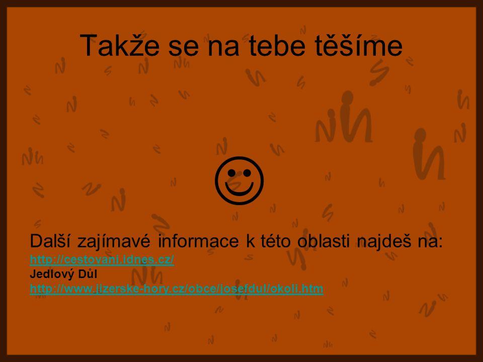 Takže se na tebe těšíme Další zajímavé informace k této oblasti najdeš na: http://cestovani.idnes.cz/ Jedlový Důl http://www.jizerske-hory.cz/obce/josefdul/okoli.htm