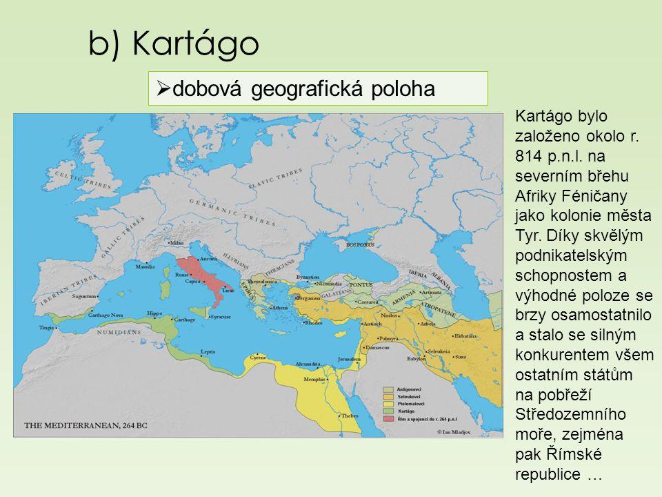 b) Kartágo  dobová geografická poloha Kartágo bylo založeno okolo r. 814 p.n.l. na severním břehu Afriky Féničany jako kolonie města Tyr. Díky skvělý