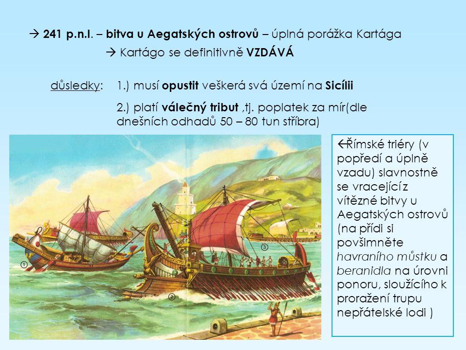  241 p.n.l. – bitva u Aegatských ostrovů – úplná porážka Kartága  Kartágo se definitivně VZDÁVÁ důsledky: 1.) musí opustit veškerá svá území na Sicí