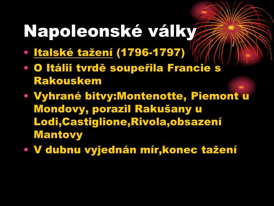 Napoleonské války Italské tažení (1796-1797) O Itálii tvrdě soupeřila Francie s Rakouskem Vyhrané bitvy:Montenotte, Piemont u Mondovy, porazil Rakušany u Lodi,Castiglione,Rivola,obsazení Mantovy V dubnu vyjednán mír,konec tažení