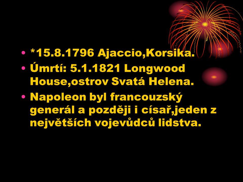 *15.8.1796 Ajaccio,Korsika.Úmrtí: 5.1.1821 Longwood House,ostrov Svatá Helena.