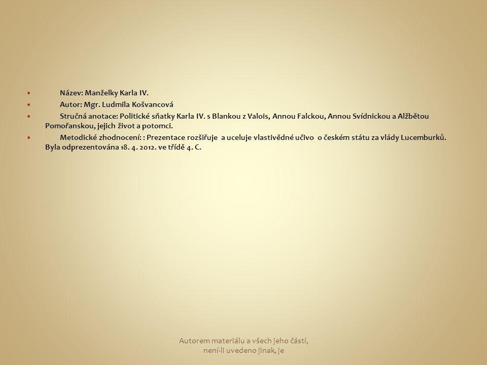 Název: Manželky Karla IV. Autor: Mgr. Ludmila Košvancová Stručná anotace: Politické sňatky Karla IV. s Blankou z Valois, Annou Falckou, Annou Svídnick