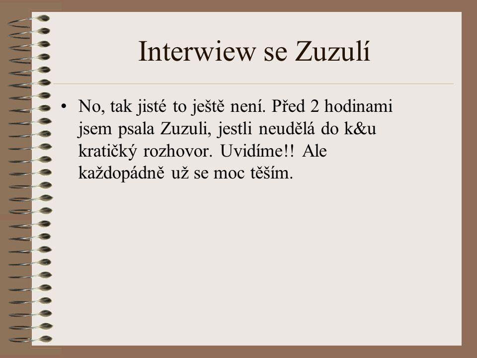 Interwiew se Zuzulí No, tak jisté to ještě není. Před 2 hodinami jsem psala Zuzuli, jestli neudělá do k&u kratičký rozhovor. Uvidíme!! Ale každopádně
