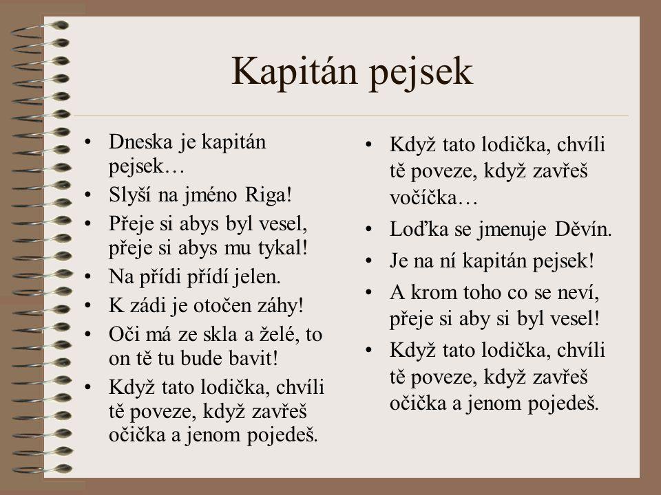 Kapitán pejsek Dneska je kapitán pejsek… Slyší na jméno Riga! Přeje si abys byl vesel, přeje si abys mu tykal! Na přídi přídí jelen. K zádi je otočen