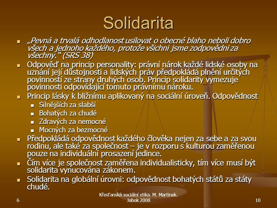 """6 Křesťanská sociální etika. M. Martinek. Jabok 200810 Solidarita """"Pevná a trvalá odhodlanost usilovat o obecné blaho neboli dobro všech a jednoho kaž"""