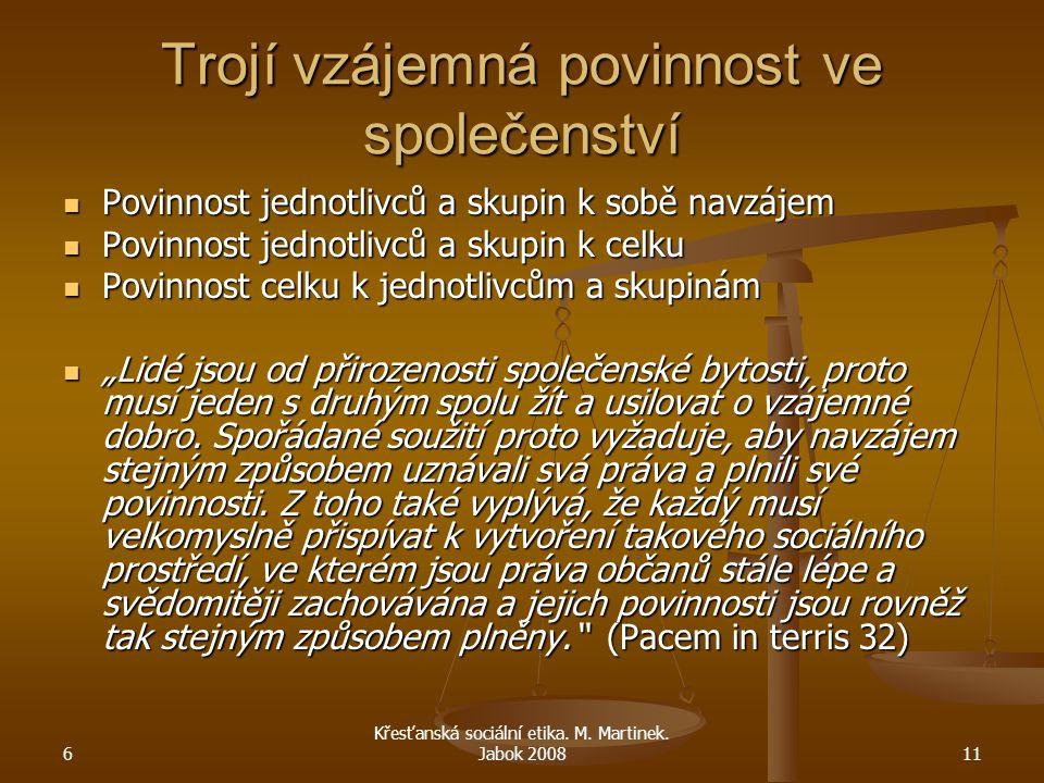 6 Křesťanská sociální etika. M. Martinek. Jabok 200811 Trojí vzájemná povinnost ve společenství Povinnost jednotlivců a skupin k sobě navzájem Povinno