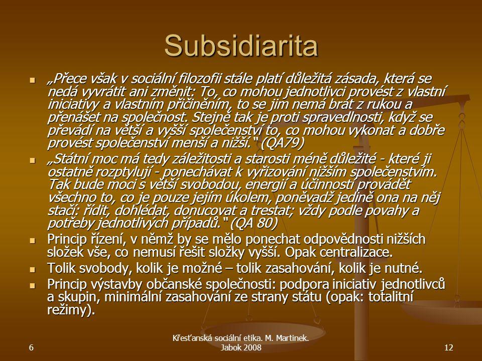"""6 Křesťanská sociální etika. M. Martinek. Jabok 200812 Subsidiarita """"Přece však v sociální filozofii stále platí důležitá zásada, která se nedá vyvrát"""