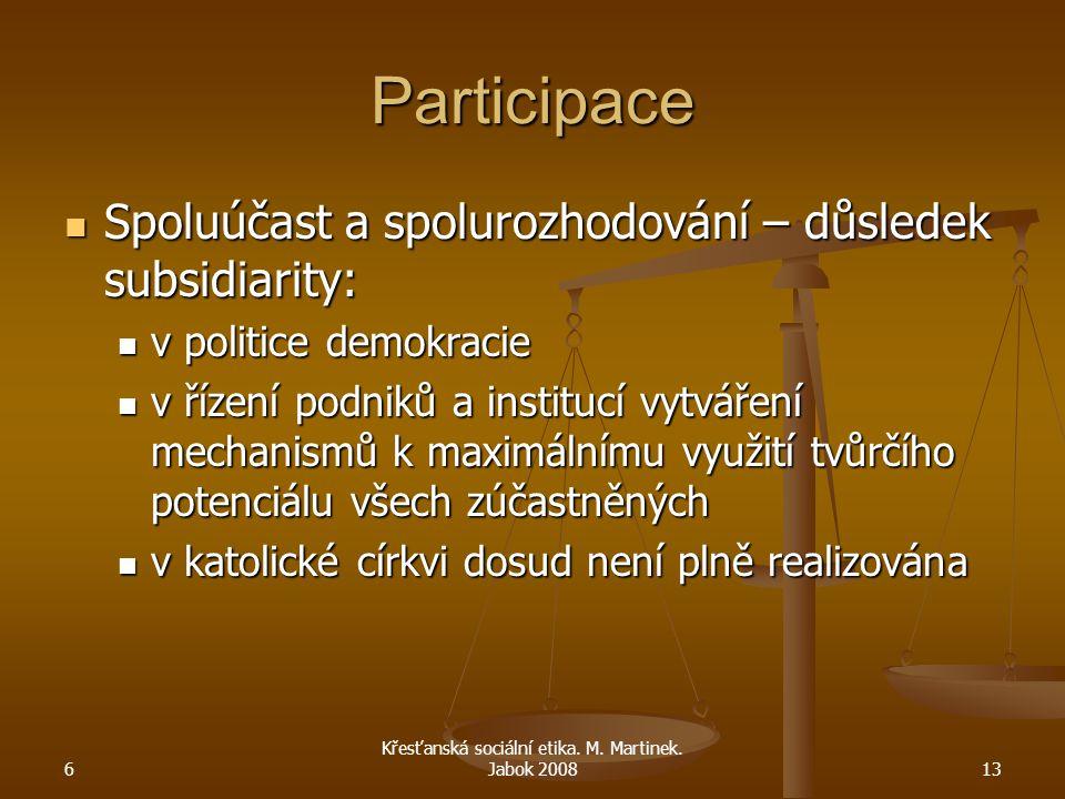 6 Křesťanská sociální etika. M. Martinek. Jabok 200813 Participace Spoluúčast a spolurozhodování – důsledek subsidiarity: Spoluúčast a spolurozhodován