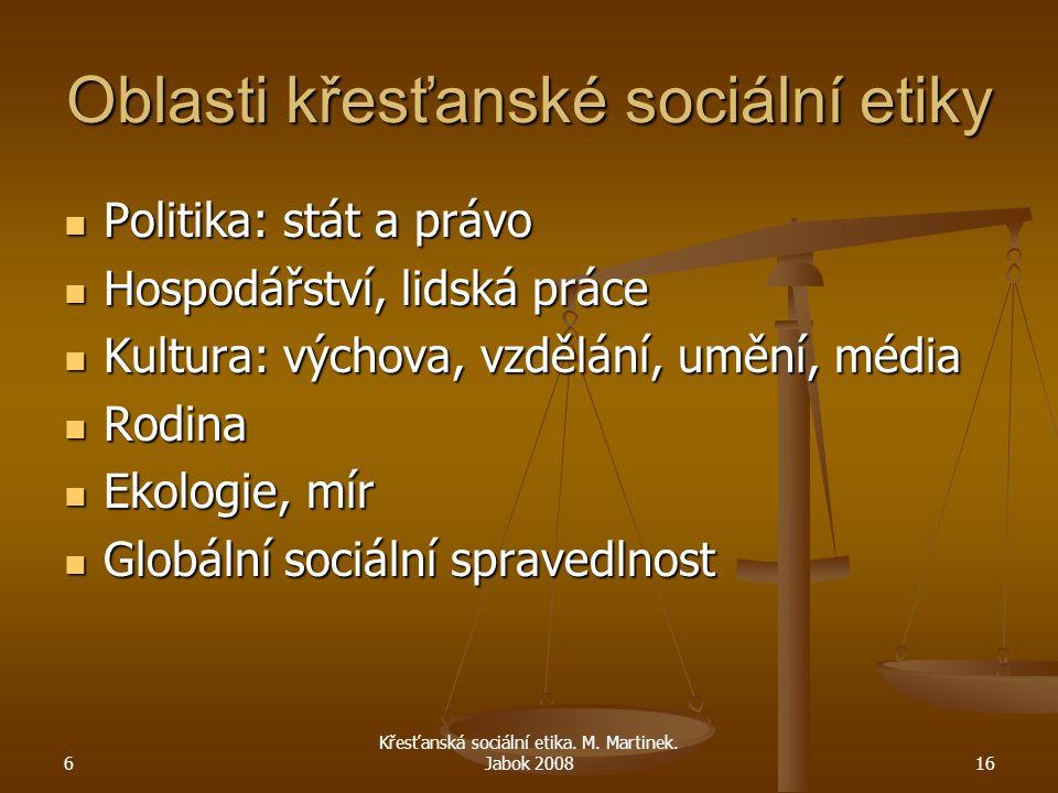 6 Křesťanská sociální etika. M. Martinek. Jabok 200816 Oblasti křesťanské sociální etiky Politika: stát a právo Politika: stát a právo Hospodářství, l