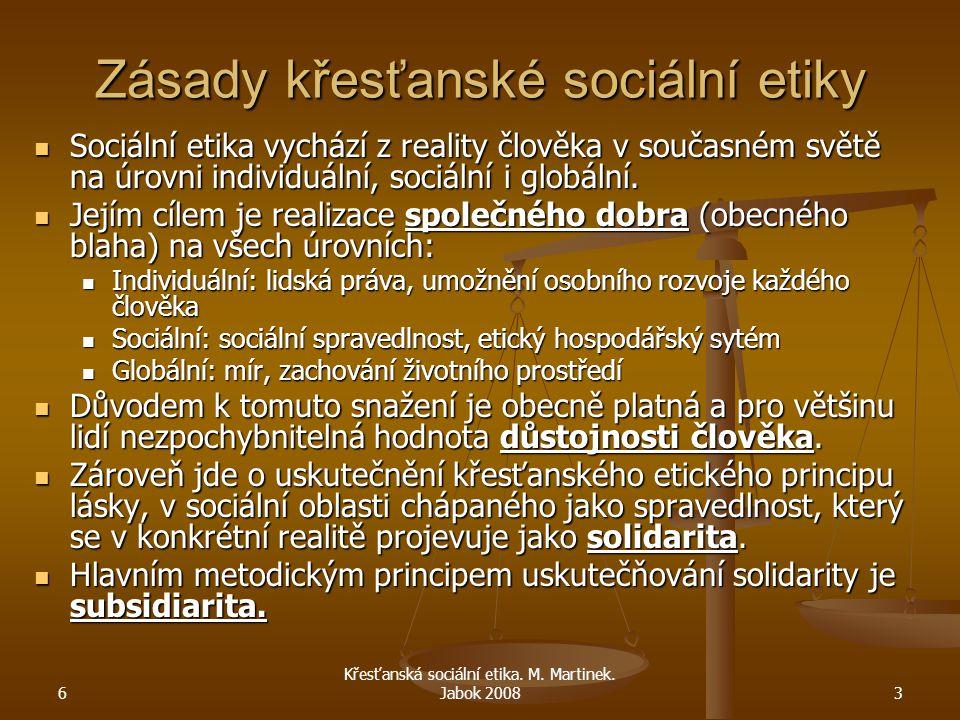 6 Křesťanská sociální etika. M. Martinek. Jabok 20083 Zásady křesťanské sociální etiky Sociální etika vychází z reality člověka v současném světě na ú