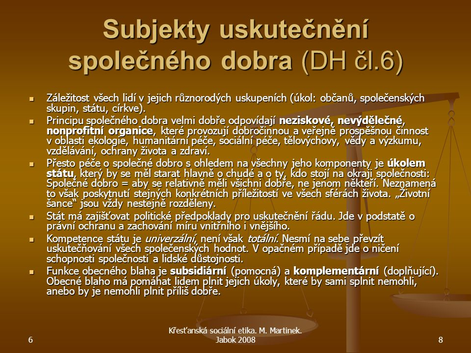 6 Křesťanská sociální etika. M. Martinek. Jabok 20088 Subjekty uskutečnění společného dobra (DH čl.6) Záležitost všech lidí v jejich různorodých uskup