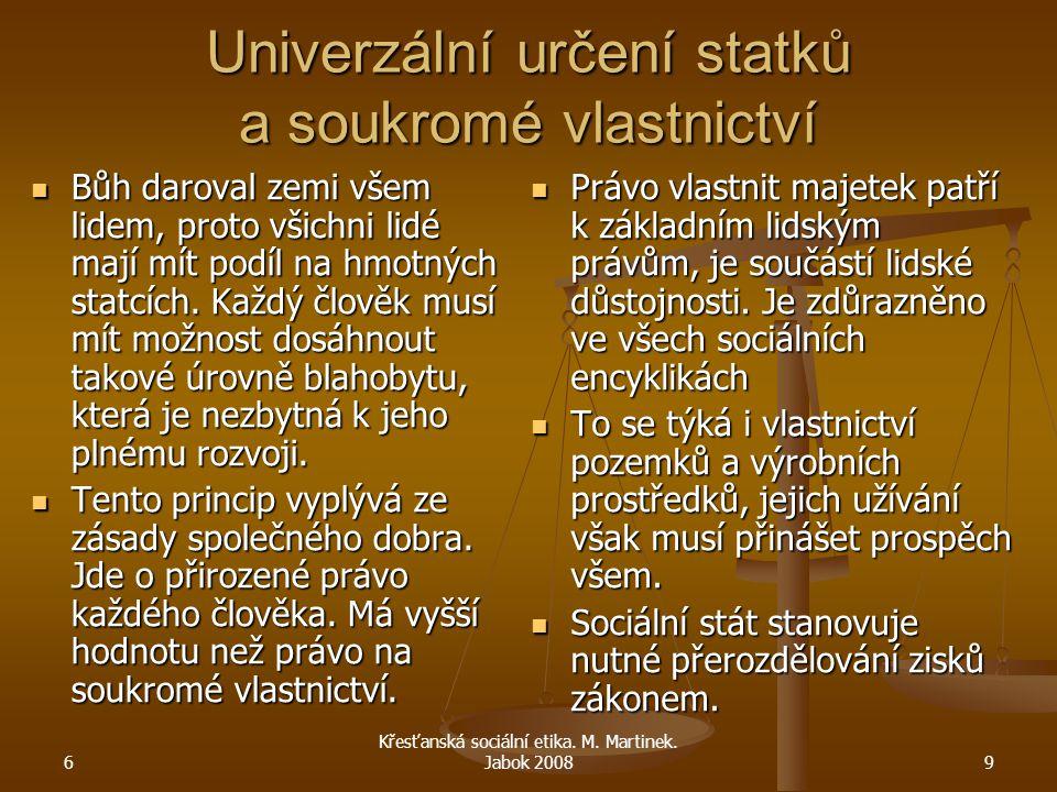 6 Křesťanská sociální etika. M. Martinek. Jabok 20089 Univerzální určení statků a soukromé vlastnictví Bůh daroval zemi všem lidem, proto všichni lidé