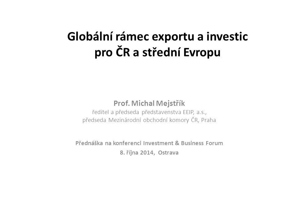 Globální rámec exportu a investic pro ČR a střední Evropu Prof. Michal Mejstřík ředitel a předseda představenstva EEIP, a.s., předseda Mezinárodní obc