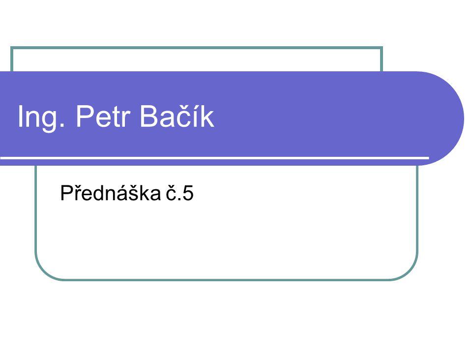 Ing. Petr Bačík Přednáška č.5