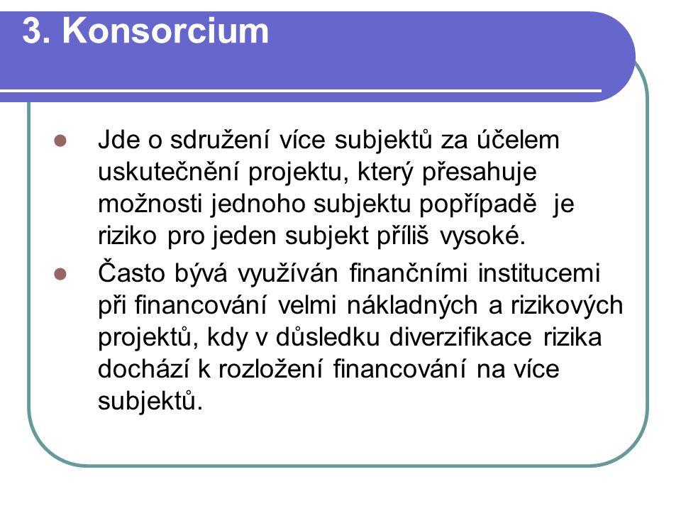 3. Konsorcium Jde o sdružení více subjektů za účelem uskutečnění projektu, který přesahuje možnosti jednoho subjektu popřípadě je riziko pro jeden sub