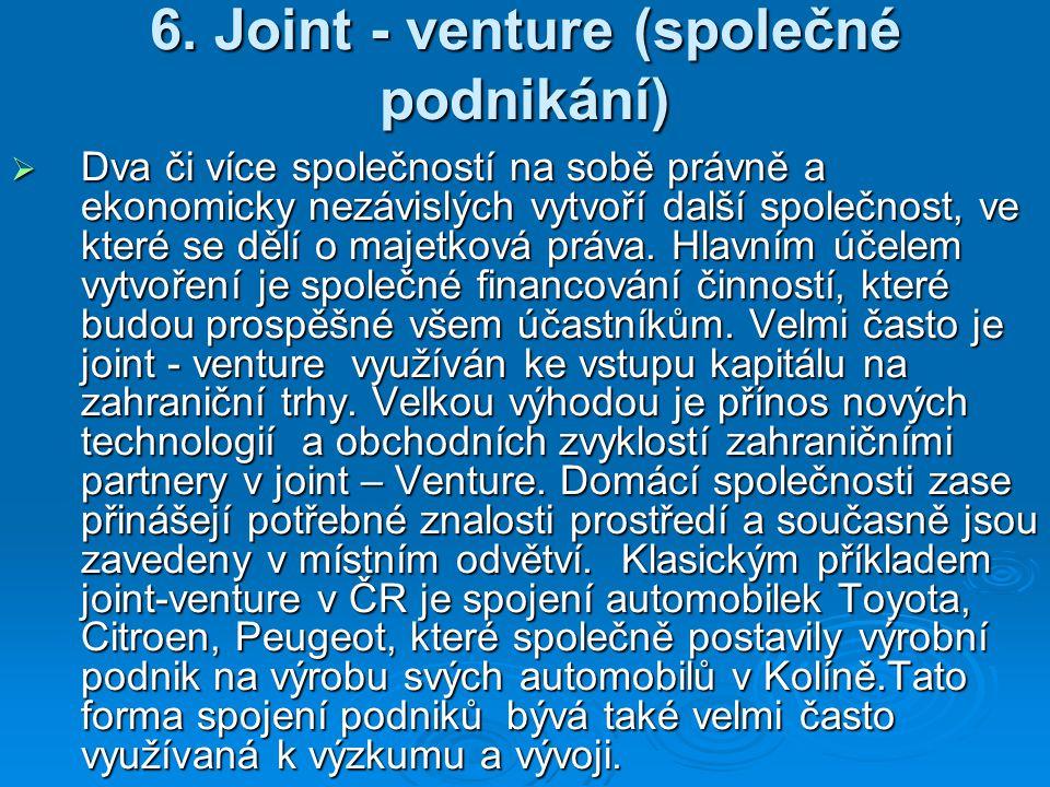 6. Joint - venture (společné podnikání)  Dva či více společností na sobě právně a ekonomicky nezávislých vytvoří další společnost, ve které se dělí o