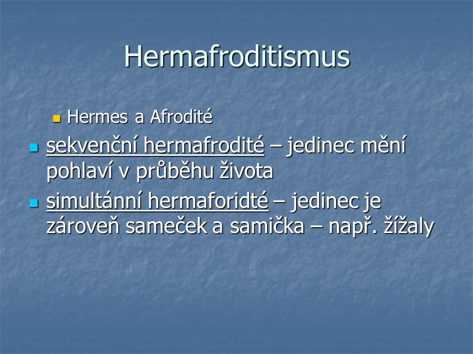 Hermafroditismus Hermes a Afrodité Hermes a Afrodité sekvenční hermafrodité – jedinec mění pohlaví v průběhu života sekvenční hermafrodité – jedinec mění pohlaví v průběhu života simultánní hermaforidté – jedinec je zároveň sameček a samička – např.