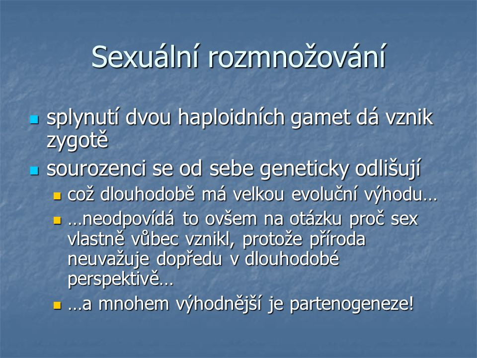 Sexuální rozmnožování splynutí dvou haploidních gamet dá vznik zygotě splynutí dvou haploidních gamet dá vznik zygotě sourozenci se od sebe geneticky odlišují sourozenci se od sebe geneticky odlišují což dlouhodobě má velkou evoluční výhodu… což dlouhodobě má velkou evoluční výhodu… …neodpovídá to ovšem na otázku proč sex vlastně vůbec vznikl, protože příroda neuvažuje dopředu v dlouhodobé perspektivě… …neodpovídá to ovšem na otázku proč sex vlastně vůbec vznikl, protože příroda neuvažuje dopředu v dlouhodobé perspektivě… …a mnohem výhodnější je partenogeneze.