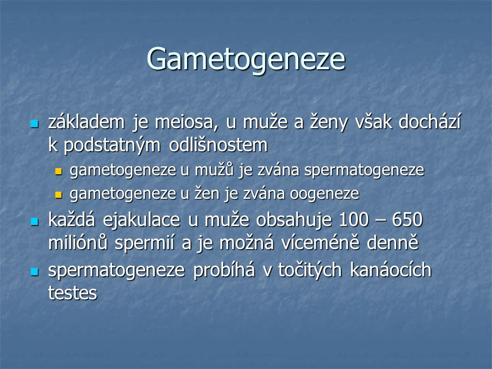Gametogeneze základem je meiosa, u muže a ženy však dochází k podstatným odlišnostem základem je meiosa, u muže a ženy však dochází k podstatným odlišnostem gametogeneze u mužů je zvána spermatogeneze gametogeneze u mužů je zvána spermatogeneze gametogeneze u žen je zvána oogeneze gametogeneze u žen je zvána oogeneze každá ejakulace u muže obsahuje 100 – 650 miliónů spermií a je možná víceméně denně každá ejakulace u muže obsahuje 100 – 650 miliónů spermií a je možná víceméně denně spermatogeneze probíhá v točitých kanáocích testes spermatogeneze probíhá v točitých kanáocích testes
