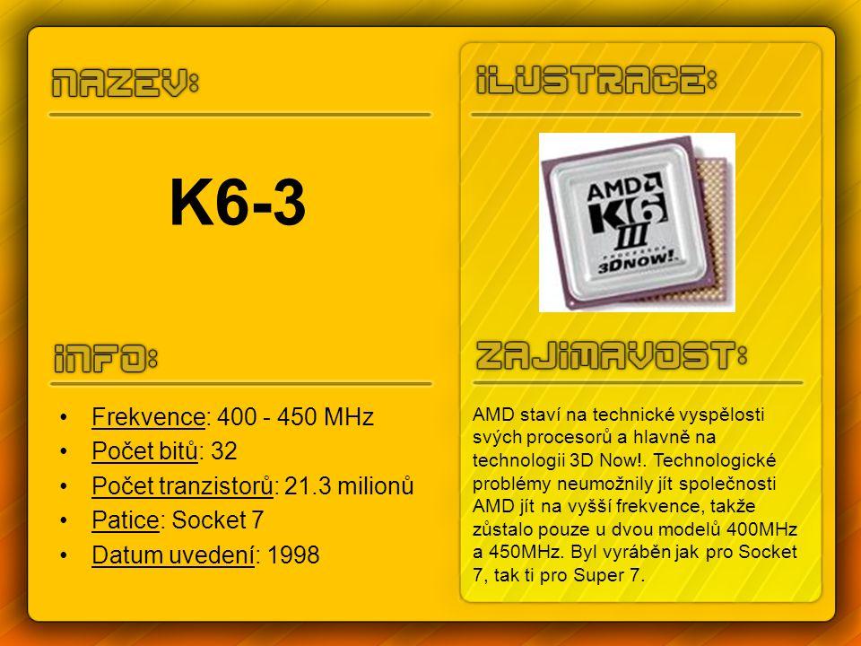 K6-3 Frekvence: 400 - 450 MHz Počet bitů: 32 Počet tranzistorů: 21.3 milionů Patice: Socket 7 Datum uvedení: 1998 AMD staví na technické vyspělosti svých procesorů a hlavně na technologii 3D Now!.