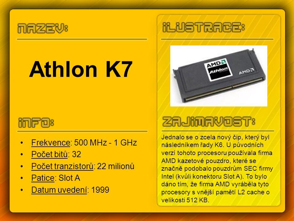 Athlon K7 Frekvence: 500 MHz - 1 GHz Počet bitů: 32 Počet tranzistorů: 22 milionů Patice: Slot A Datum uvedení: 1999 Jednalo se o zcela nový čip, který byl následníkem řady K6.