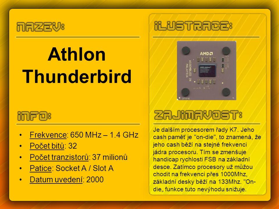 Athlon Thunderbird Frekvence: 650 MHz – 1.4 GHz Počet bitů: 32 Počet tranzistorů: 37 milionů Patice: Socket A / Slot A Datum uvedení: 2000 Je dalším procesorem řady K7.