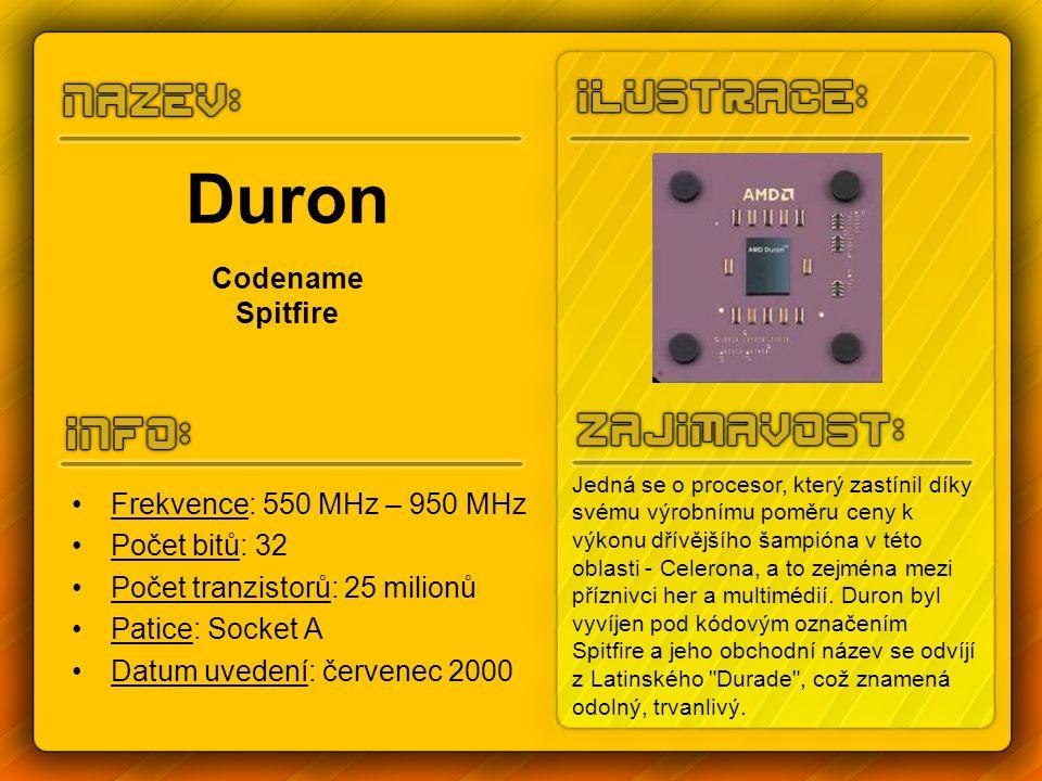 Duron Codename Spitfire Frekvence: 550 MHz – 950 MHz Počet bitů: 32 Počet tranzistorů: 25 milionů Patice: Socket A Datum uvedení: červenec 2000 Jedná