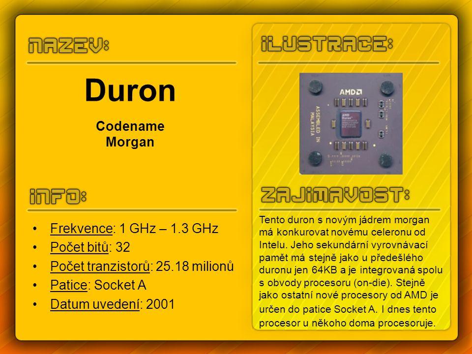 Duron Codename Morgan Frekvence: 1 GHz – 1.3 GHz Počet bitů: 32 Počet tranzistorů: 25.18 milionů Patice: Socket A Datum uvedení: 2001 Tento duron s novým jádrem morgan má konkurovat novému celeronu od Intelu.