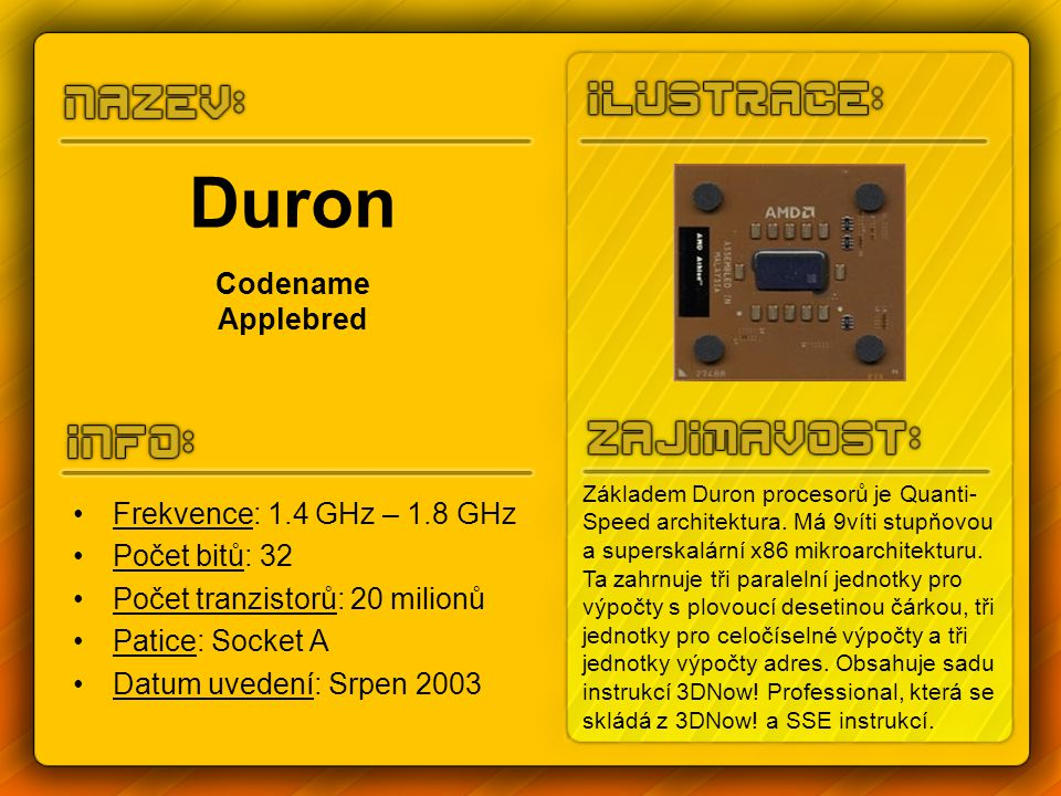 Duron Codename Applebred Frekvence: 1.4 GHz – 1.8 GHz Počet bitů: 32 Počet tranzistorů: 20 milionů Patice: Socket A Datum uvedení: Srpen 2003 Základem Duron procesorů je Quanti- Speed architektura.