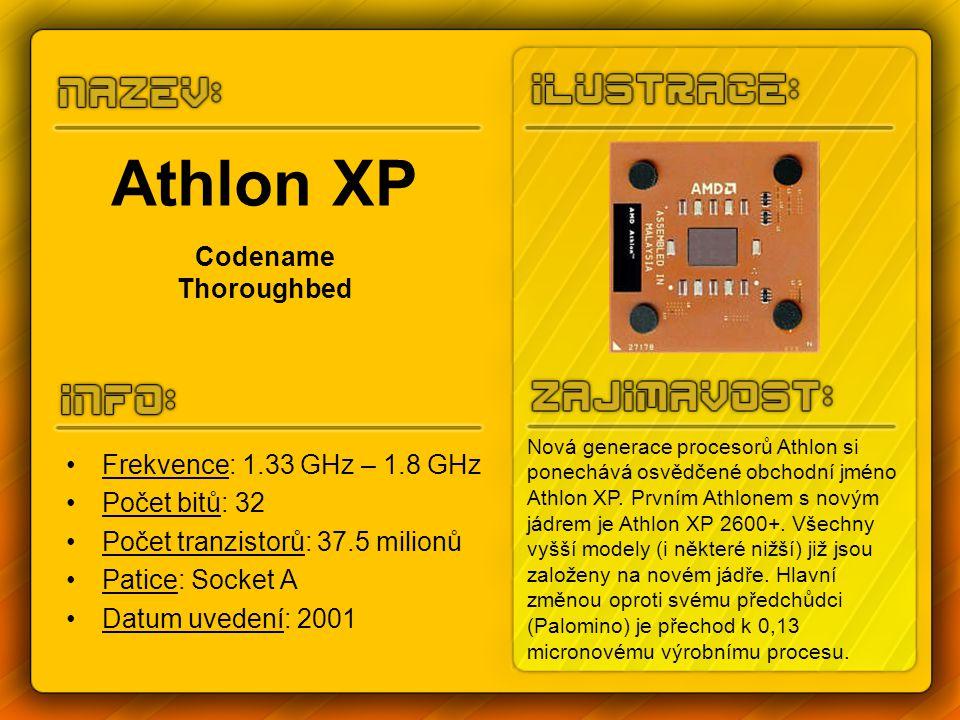Athlon XP Codename Thoroughbed Frekvence: 1.33 GHz – 1.8 GHz Počet bitů: 32 Počet tranzistorů: 37.5 milionů Patice: Socket A Datum uvedení: 2001 Nová generace procesorů Athlon si ponechává osvědčené obchodní jméno Athlon XP.