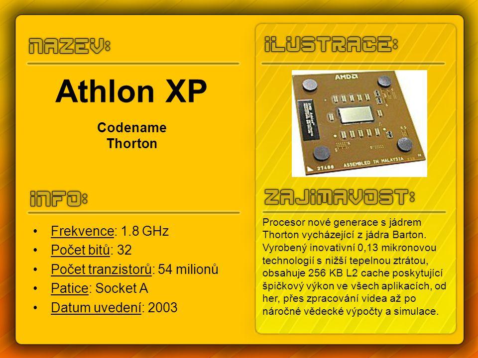 Athlon XP Codename Thorton Frekvence: 1.8 GHz Počet bitů: 32 Počet tranzistorů: 54 milionů Patice: Socket A Datum uvedení: 2003 Procesor nové generace