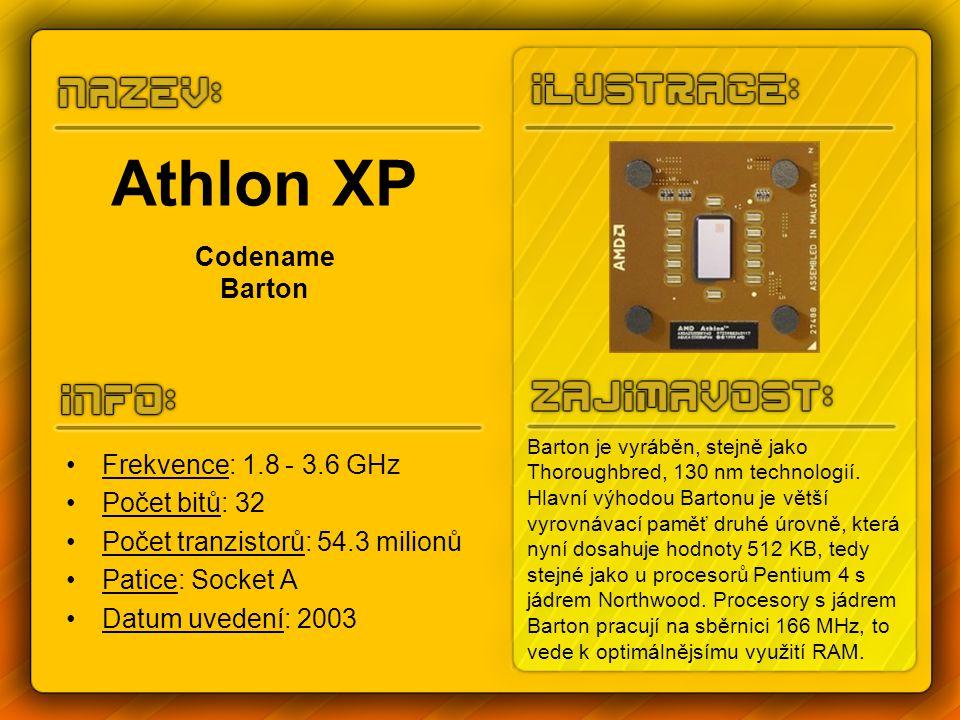 Athlon XP Codename Barton Frekvence: 1.8 - 3.6 GHz Počet bitů: 32 Počet tranzistorů: 54.3 milionů Patice: Socket A Datum uvedení: 2003 Barton je vyráběn, stejně jako Thoroughbred, 130 nm technologií.
