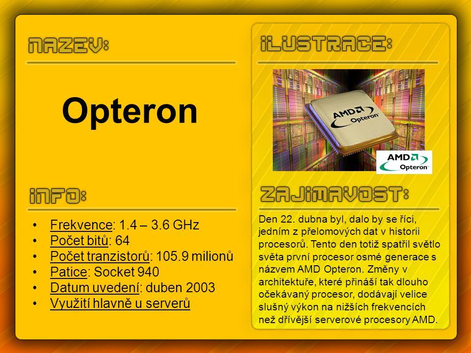 Opteron Frekvence: 1.4 – 3.6 GHz Počet bitů: 64 Počet tranzistorů: 105.9 milionů Patice: Socket 940 Datum uvedení: duben 2003 Využití hlavně u serverů