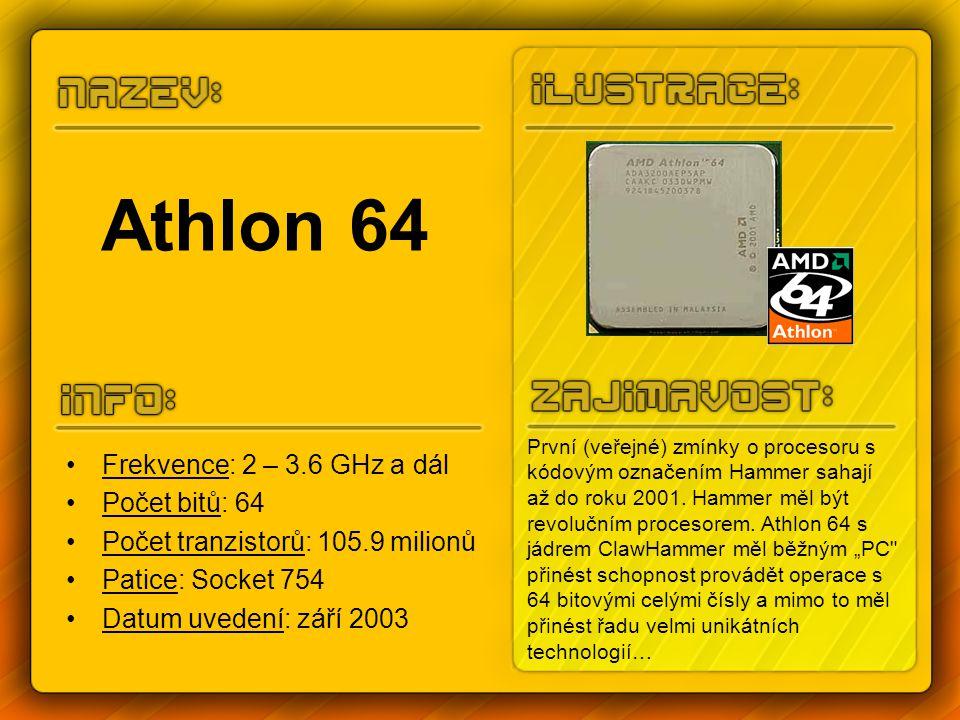 Athlon 64 Frekvence: 2 – 3.6 GHz a dál Počet bitů: 64 Počet tranzistorů: 105.9 milionů Patice: Socket 754 Datum uvedení: září 2003 První (veřejné) zmínky o procesoru s kódovým označením Hammer sahají až do roku 2001.