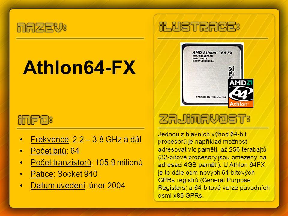 Athlon64-FX Frekvence: 2.2 – 3.8 GHz a dál Počet bitů: 64 Počet tranzistorů: 105.9 milionů Patice: Socket 940 Datum uvedení: únor 2004 Jednou z hlavních výhod 64-bit procesorů je například možnost adresovat víc paměti, až 256 terabajtů (32-bitové procesory jsou omezeny na adresaci 4GB paměti).
