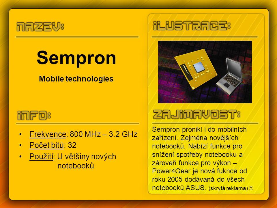 Sempron Mobile technologies Frekvence: 800 MHz – 3.2 GHz Počet bitů: 32 Použití: U většiny nových notebooků Sempron pronikl i do mobilních zařízení. Z